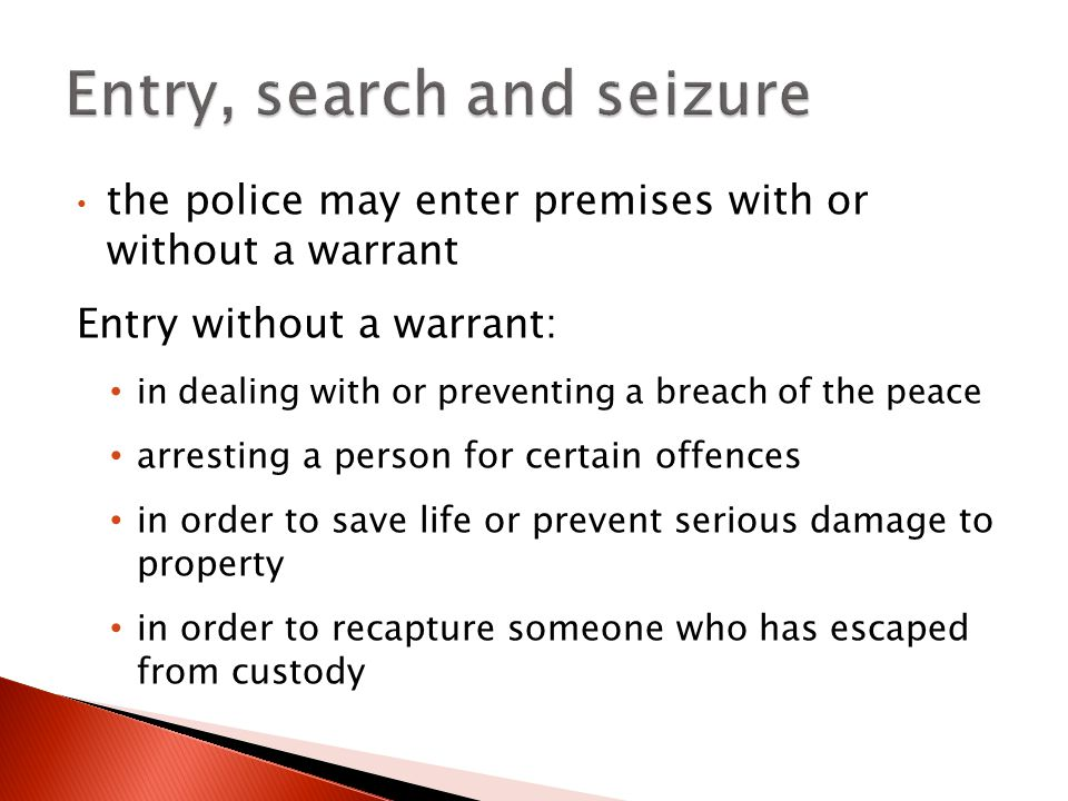 the police may enter premises with or without a warrant Entry without a warrant: in dealing with or preventing a breach of the peace arresting a person for certain offences in order to save life or prevent serious damage to property in order to recapture someone who has escaped from custody