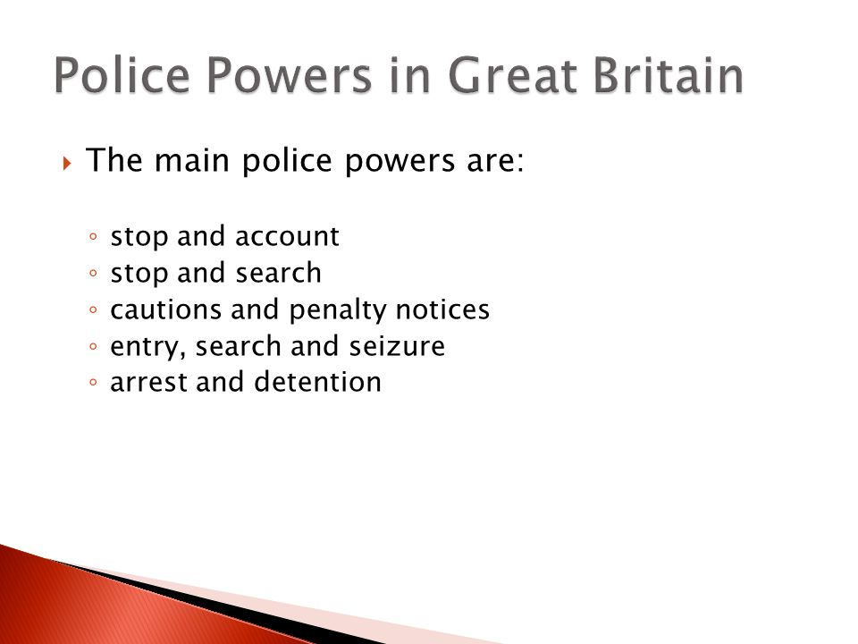  The main police powers are: ◦ stop and account ◦ stop and search ◦ cautions and penalty notices ◦ entry, search and seizure ◦ arrest and detention