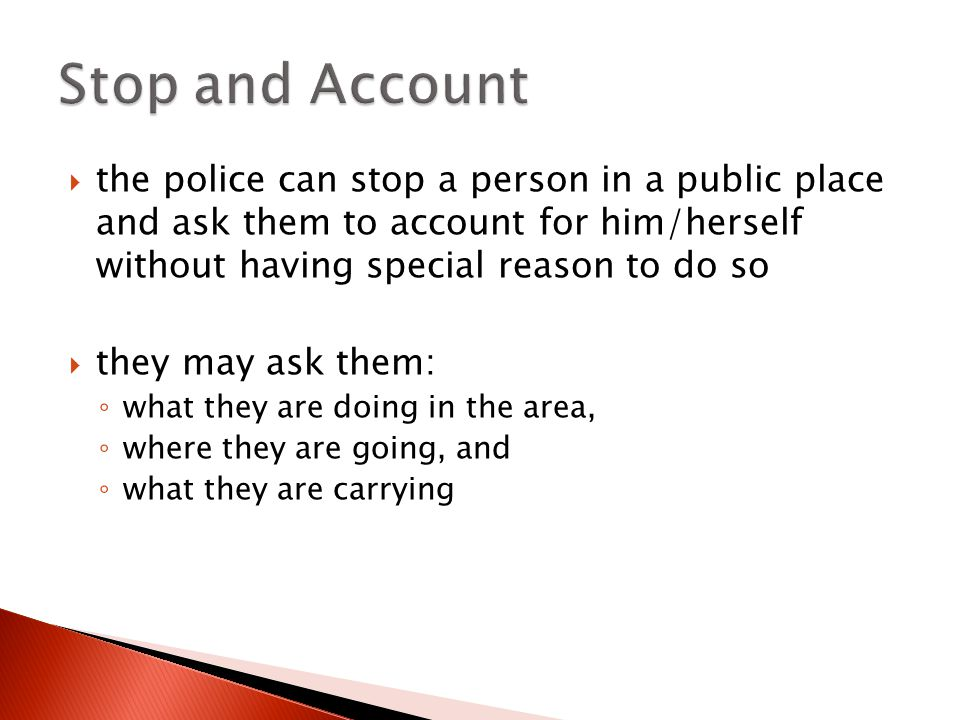  the police can stop a person in a public place and ask them to account for him/herself without having special reason to do so  they may ask them: ◦ what they are doing in the area, ◦ where they are going, and ◦ what they are carrying