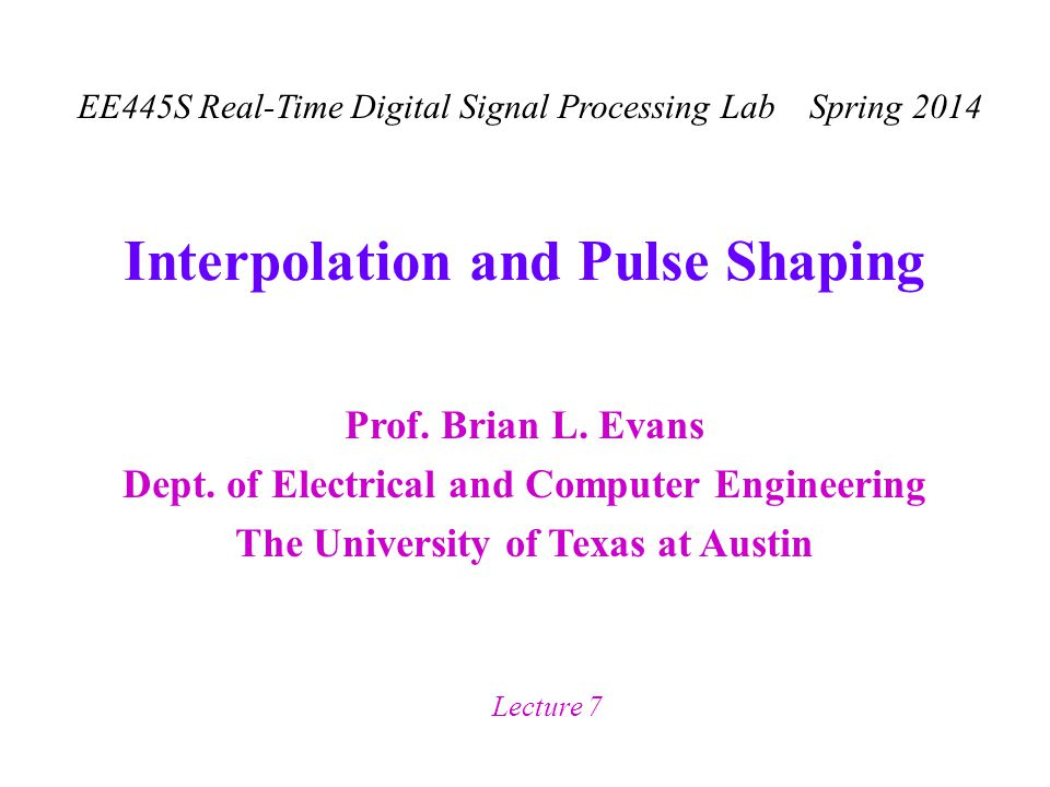 Prof. Brian L. Evans Dept. of Electrical and Computer Engineering The University of Texas at Austin EE445S Real-Time Digital Signal Processing Lab Spr
