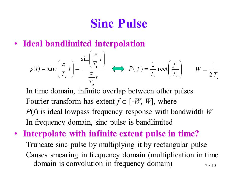 7 - 10 Sinc Pulse Ideal bandlimited interpolation In time domain, infinite overlap between other pulses Fourier transform has extent f  [-W, W], wher