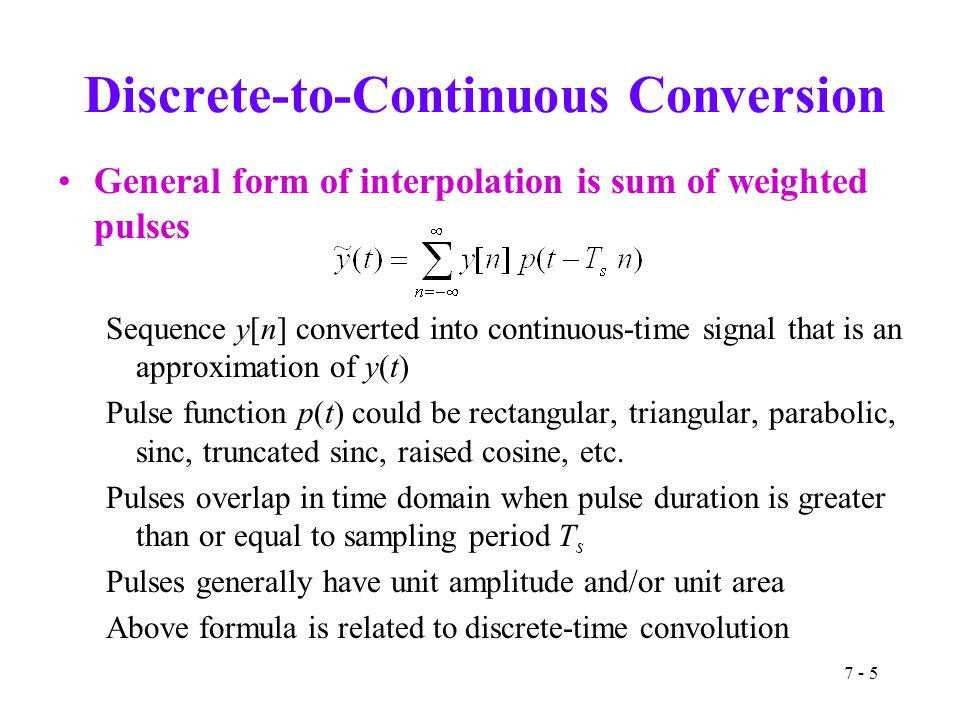 7 - 5 Discrete-to-Continuous Conversion General form of interpolation is sum of weighted pulses Sequence y[n] converted into continuous-time signal th