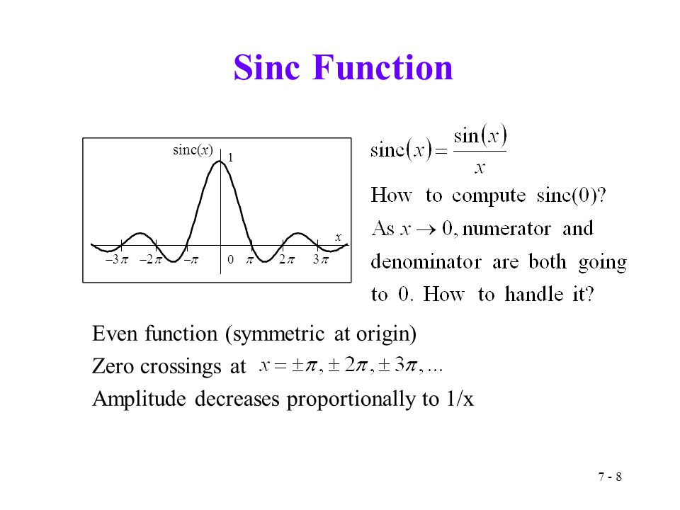 7 - 8 Sinc Function Even function (symmetric at origin) Zero crossings at Amplitude decreases proportionally to 1/x 0 1 x sinc(x) 