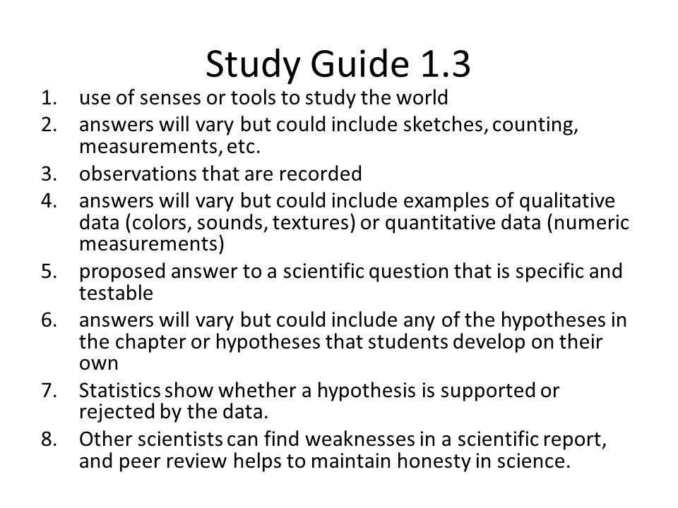 Study Guide 1.3 1.use of senses or tools to study the world 2.answers will vary but could include sketches, counting, measurements, etc. 3.observation
