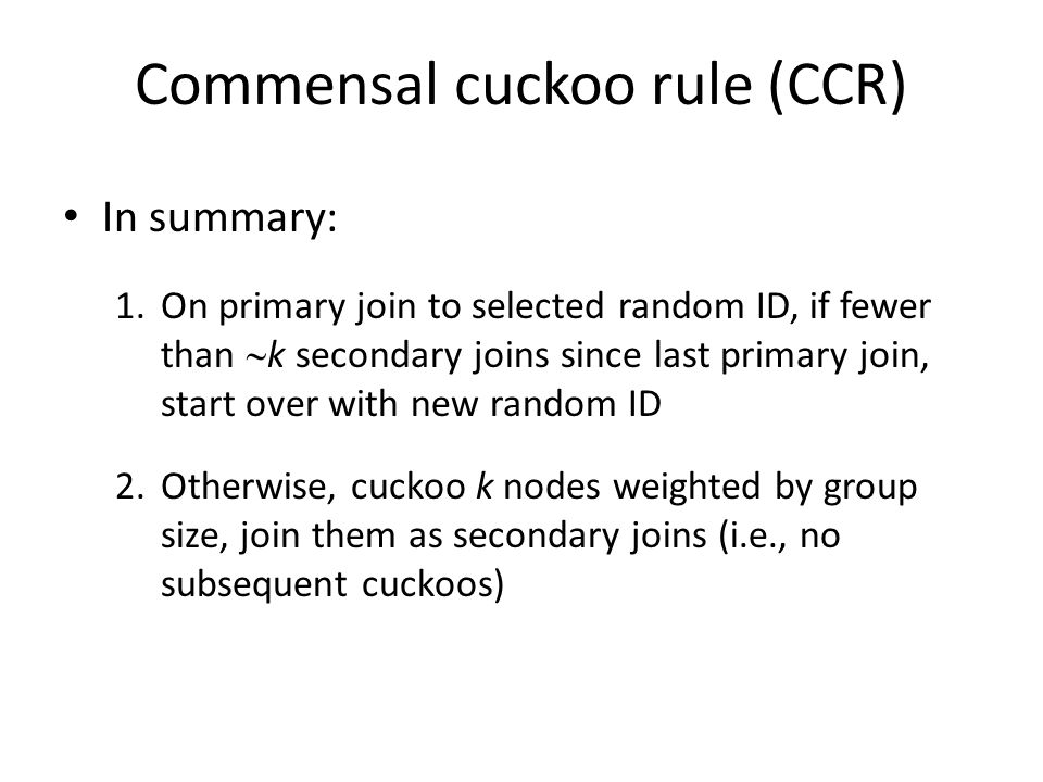 Commensal cuckoo rule (CCR) In summary: 1.On primary join to selected random ID, if fewer than  k secondary joins since last primary join, start over with new random ID 2.Otherwise, cuckoo k nodes weighted by group size, join them as secondary joins (i.e., no subsequent cuckoos)