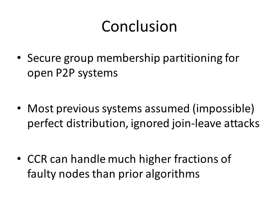 Conclusion Secure group membership partitioning for open P2P systems Most previous systems assumed (impossible) perfect distribution, ignored join-leave attacks CCR can handle much higher fractions of faulty nodes than prior algorithms