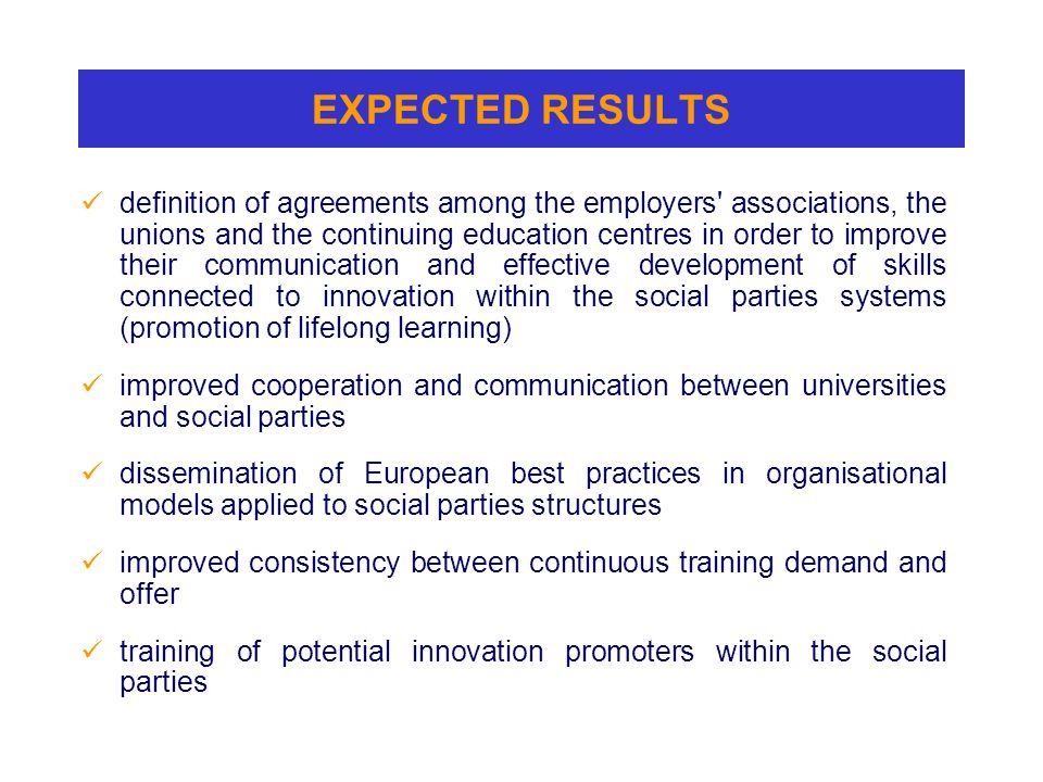 EXPECTED RESULTS definition of agreements among the employers associations, the unions and the continuing education centres in order to improve their communication and effective development of skills connected to innovation within the social parties systems (promotion of lifelong learning) improved cooperation and communication between universities and social parties dissemination of European best practices in organisational models applied to social parties structures improved consistency between continuous training demand and offer training of potential innovation promoters within the social parties