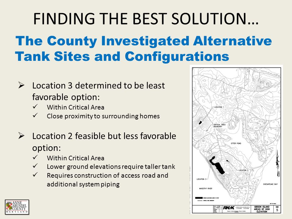 FINDING THE BEST SOLUTION… The County Investigated Alternative Tank Sites and Configurations The results of an August 2011 engineering study concluded:  Location 1 (Adjacent to the existing tank) is the most optimal site  Capacity: 220,000 gallons  Height: 30 feet  Diameter: 36 feet  Material: Coated Steel or Concrete
