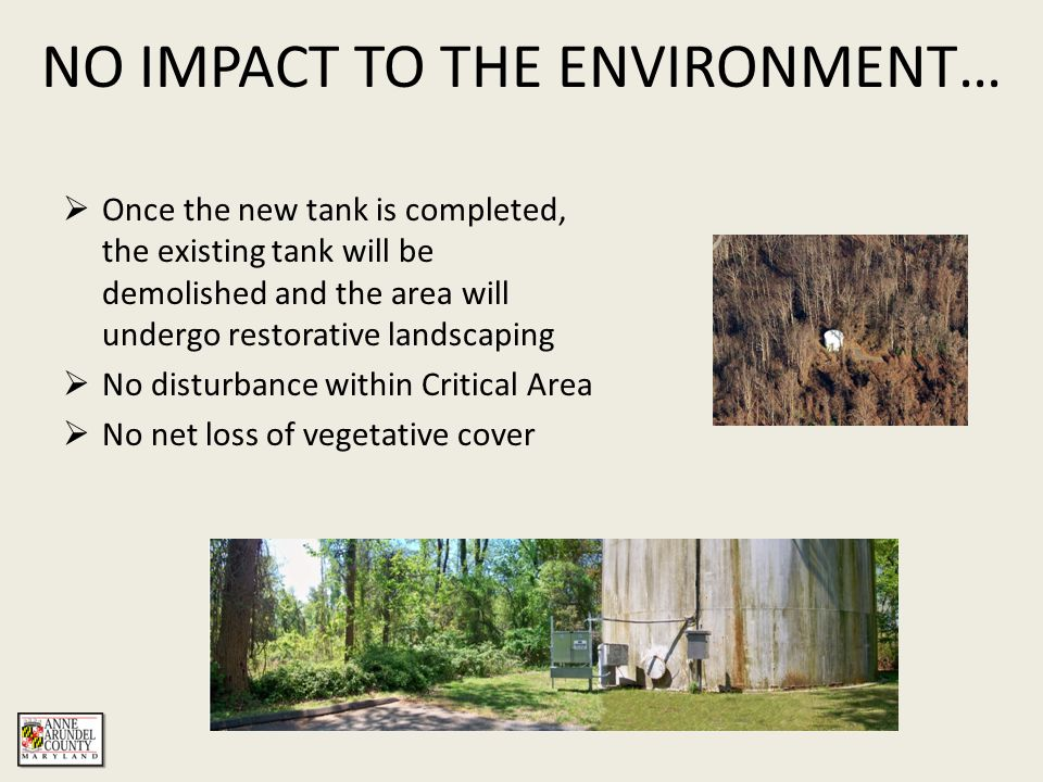 NO IMPACT TO THE ENVIRONMENT…  Once the new tank is completed, the existing tank will be demolished and the area will undergo restorative landscaping  No disturbance within Critical Area  No net loss of vegetative cover