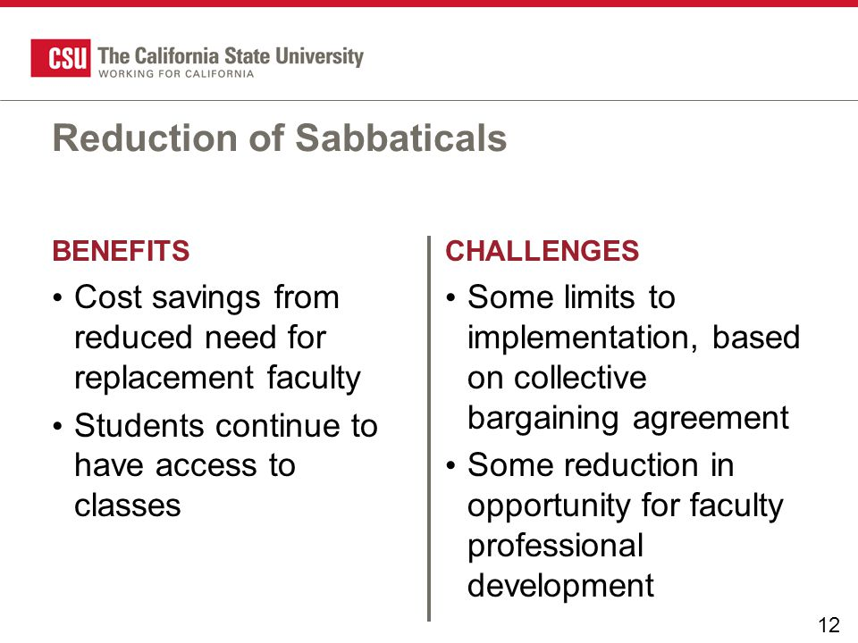 12 BENEFITSCHALLENGES Reduction of Sabbaticals Cost savings from reduced need for replacement faculty Students continue to have access to classes Some limits to implementation, based on collective bargaining agreement Some reduction in opportunity for faculty professional development