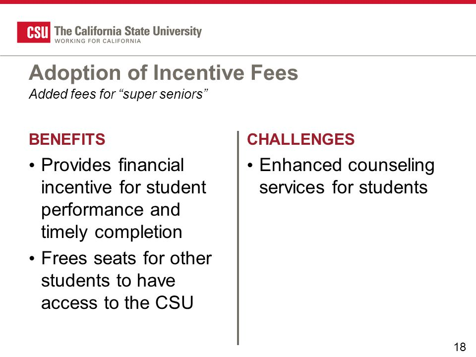 18 BENEFITSCHALLENGES Adoption of Incentive Fees Provides financial incentive for student performance and timely completion Frees seats for other students to have access to the CSU Enhanced counseling services for students Added fees for super seniors