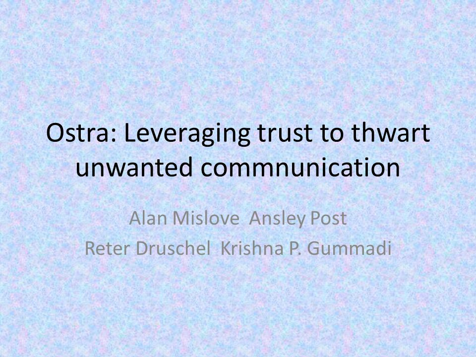 Ostra: Leveraging trust to thwart unwanted commnunication Alan Mislove Ansley Post Reter Druschel Krishna P.