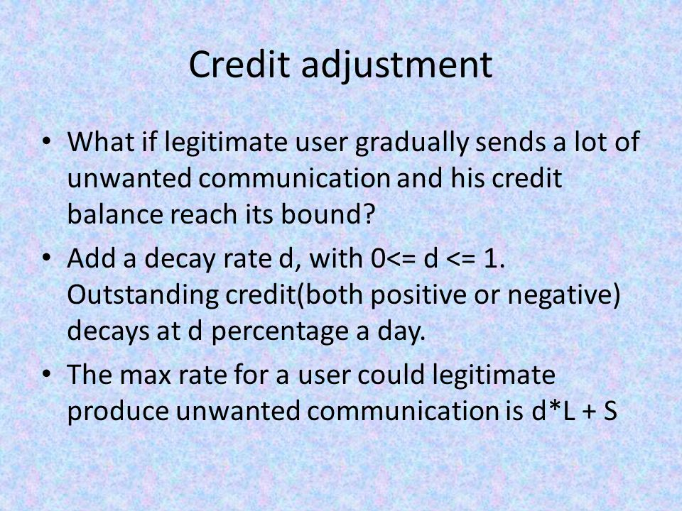 Credit adjustment What if legitimate user gradually sends a lot of unwanted communication and his credit balance reach its bound.