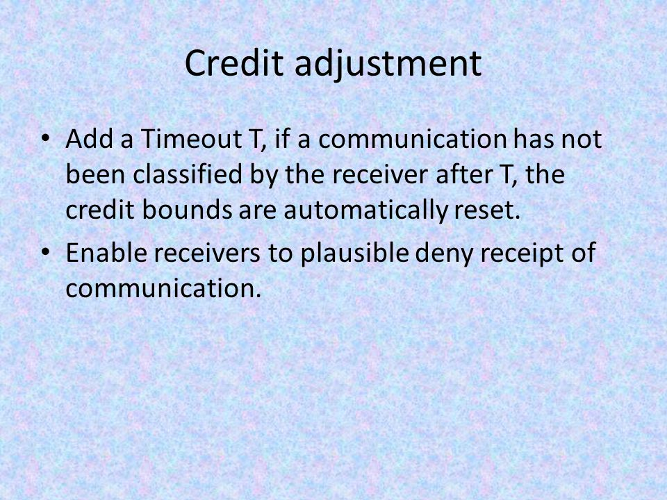 Credit adjustment Add a Timeout T, if a communication has not been classified by the receiver after T, the credit bounds are automatically reset.