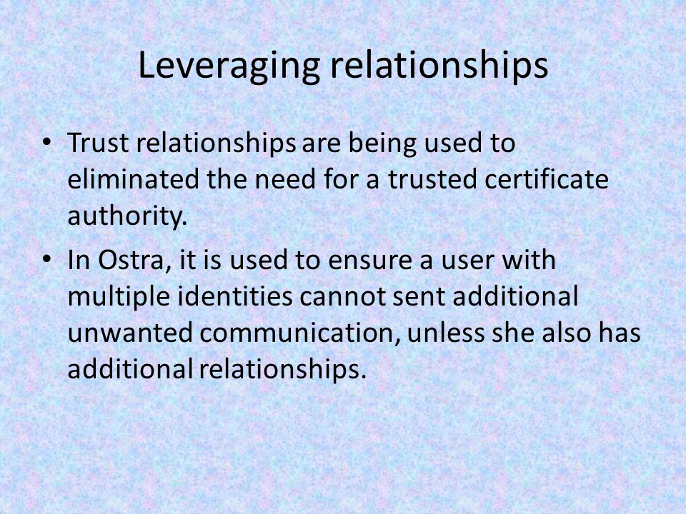 Leveraging relationships Trust relationships are being used to eliminated the need for a trusted certificate authority.