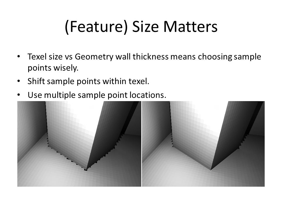(Feature) Size Matters Texel size vs Geometry wall thickness means choosing sample points wisely. Shift sample points within texel. Use multiple sampl