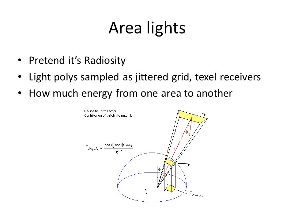 Area lights Pretend it's Radiosity Light polys sampled as jittered grid, texel receivers How much energy from one area to another
