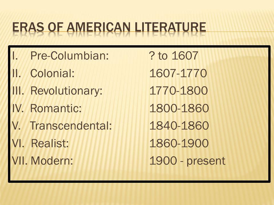I. Pre-Columbian: ? to 1607 II. Colonial:1607-1770 III. Revolutionary:1770-1800 IV. Romantic:1800-1860 V. Transcendental:1840-1860 VI. Realist:1860-19