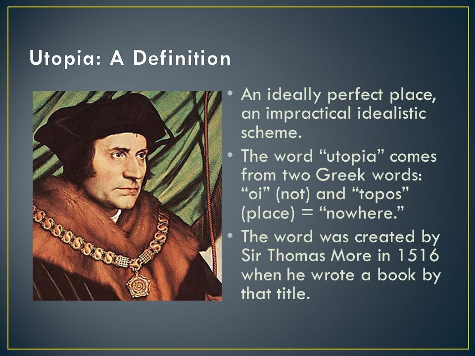 """An ideally perfect place, an impractical idealistic scheme. The word """"utopia"""" comes from two Greek words: """"oi"""" (not) and """"topos"""" (place) = """"nowhere."""""""