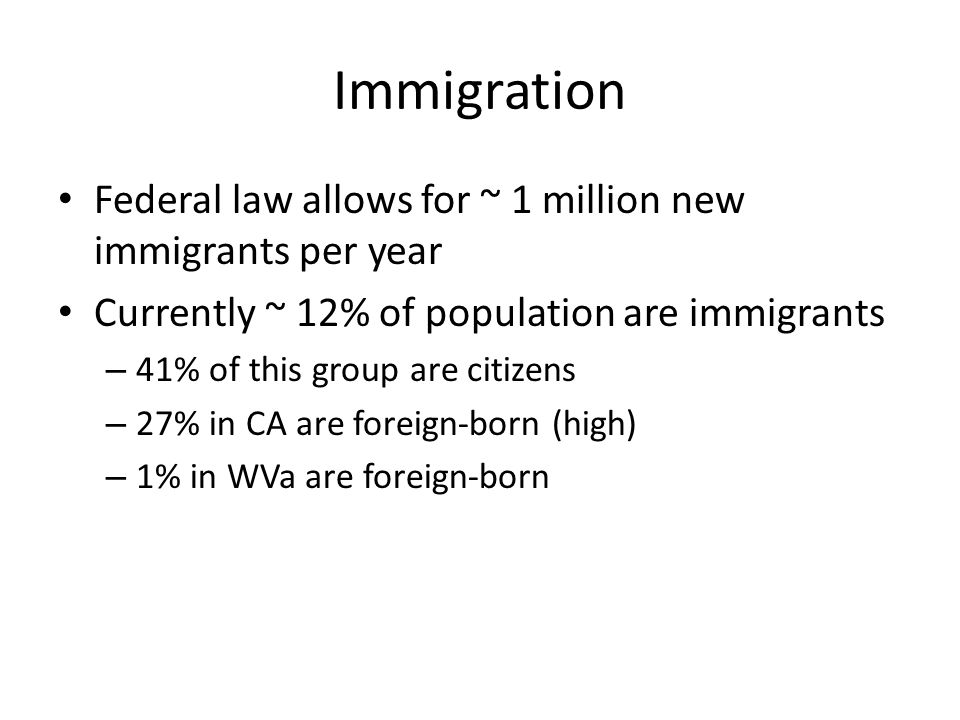 Immigration Federal law allows for ~ 1 million new immigrants per year Currently ~ 12% of population are immigrants – 41% of this group are citizens – 27% in CA are foreign-born (high) – 1% in WVa are foreign-born