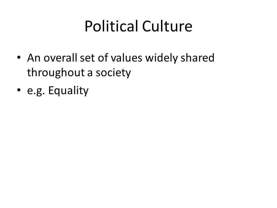 Political Culture An overall set of values widely shared throughout a society e.g. Equality