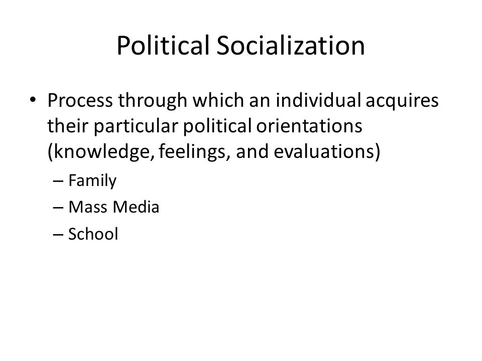 Political Socialization Process through which an individual acquires their particular political orientations (knowledge, feelings, and evaluations) – Family – Mass Media – School