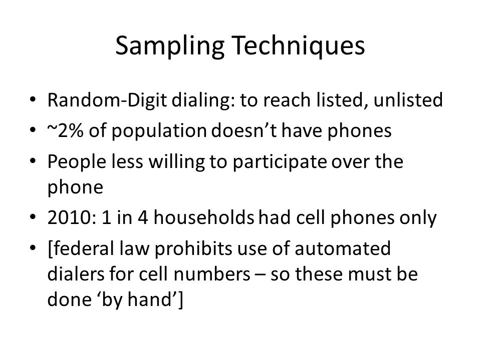 Sampling Techniques Random-Digit dialing: to reach listed, unlisted ~2% of population doesn't have phones People less willing to participate over the phone 2010: 1 in 4 households had cell phones only [federal law prohibits use of automated dialers for cell numbers – so these must be done 'by hand']