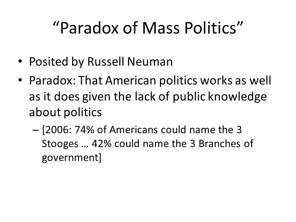 Paradox of Mass Politics Posited by Russell Neuman Paradox: That American politics works as well as it does given the lack of public knowledge about politics – [2006: 74% of Americans could name the 3 Stooges … 42% could name the 3 Branches of government]