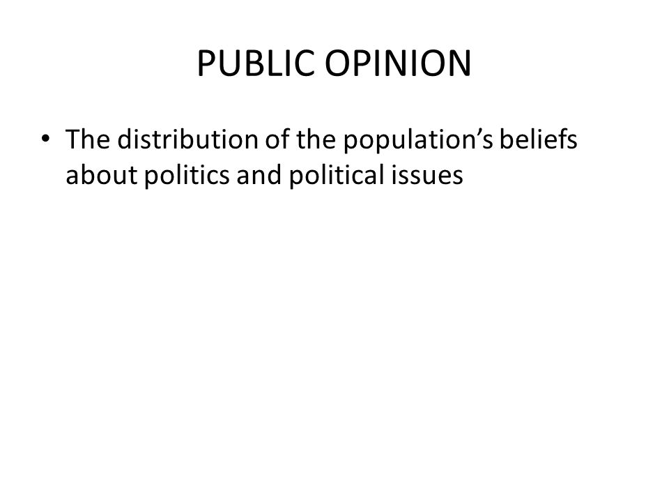 PUBLIC OPINION The distribution of the population's beliefs about politics and political issues