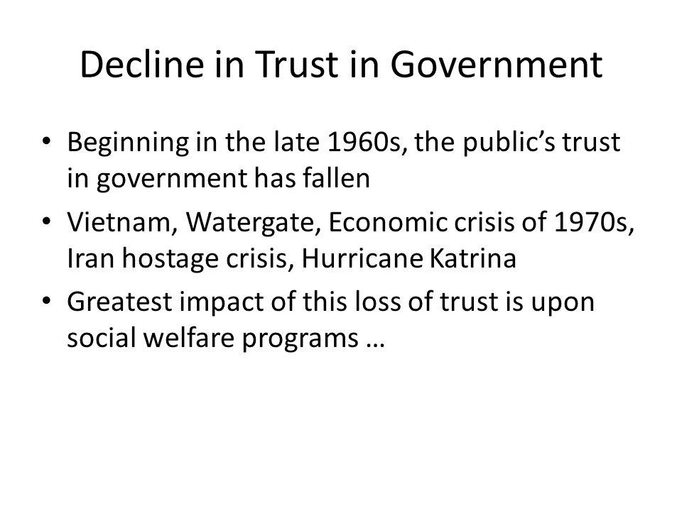 Decline in Trust in Government Beginning in the late 1960s, the public's trust in government has fallen Vietnam, Watergate, Economic crisis of 1970s,