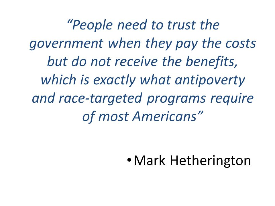 People need to trust the government when they pay the costs but do not receive the benefits, which is exactly what antipoverty and race-targeted programs require of most Americans Mark Hetherington