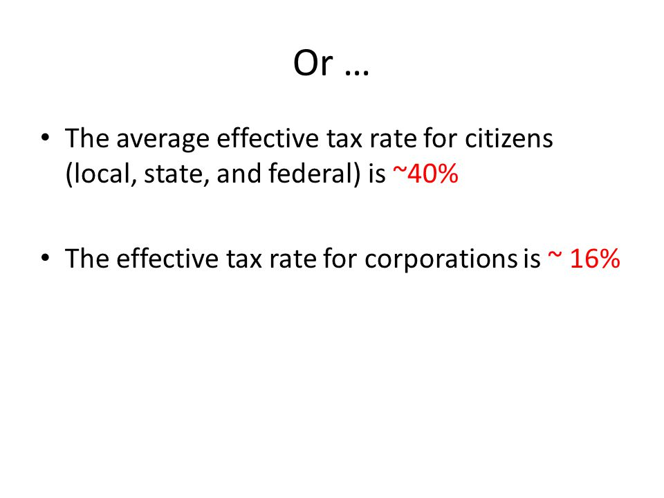 Or … The average effective tax rate for citizens (local, state, and federal) is ~40% The effective tax rate for corporations is ~ 16%
