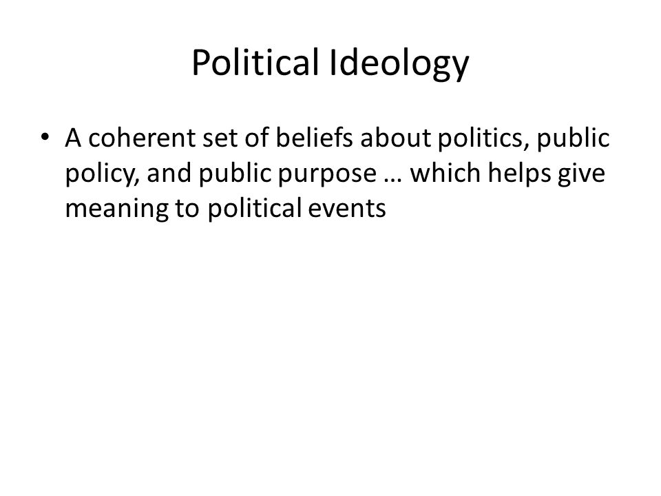 Political Ideology A coherent set of beliefs about politics, public policy, and public purpose … which helps give meaning to political events