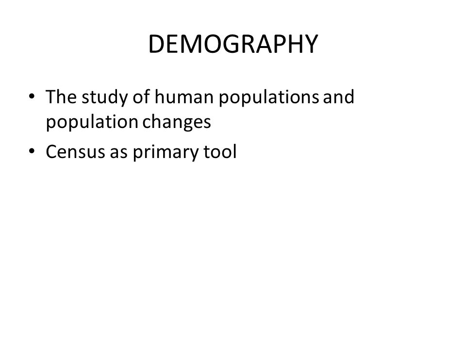 DEMOGRAPHY The study of human populations and population changes Census as primary tool