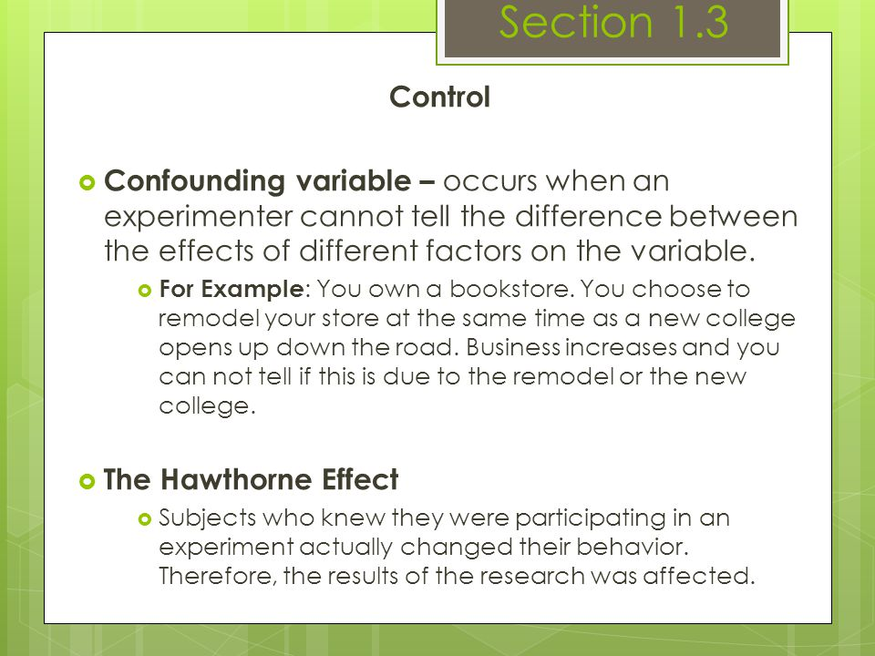 Control  Confounding variable – occurs when an experimenter cannot tell the difference between the effects of different factors on the variable.