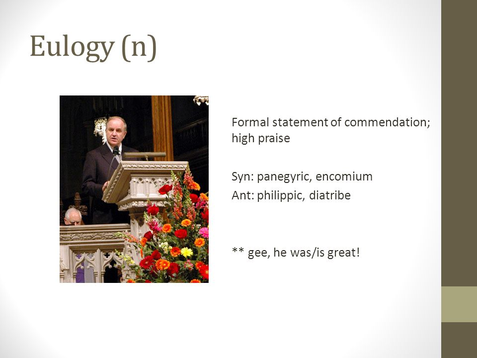 Eulogy (n) Formal statement of commendation; high praise Syn: panegyric, encomium Ant: philippic, diatribe ** gee, he was/is great!