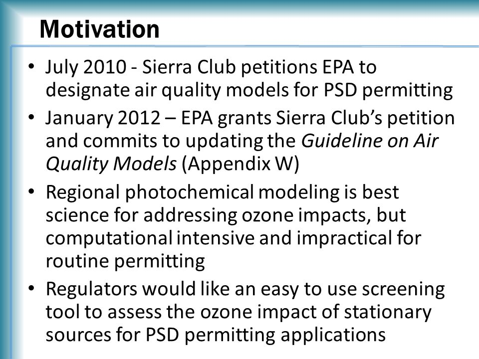Motivation July 2010 - Sierra Club petitions EPA to designate air quality models for PSD permitting January 2012 – EPA grants Sierra Club's petition and commits to updating the Guideline on Air Quality Models (Appendix W) Regional photochemical modeling is best science for addressing ozone impacts, but computational intensive and impractical for routine permitting Regulators would like an easy to use screening tool to assess the ozone impact of stationary sources for PSD permitting applications