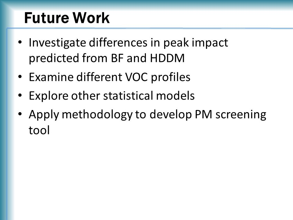 Future Work Investigate differences in peak impact predicted from BF and HDDM Examine different VOC profiles Explore other statistical models Apply methodology to develop PM screening tool