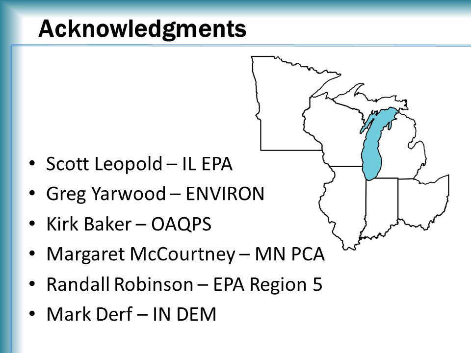 Acknowledgments Scott Leopold – IL EPA Greg Yarwood – ENVIRON Kirk Baker – OAQPS Margaret McCourtney – MN PCA Randall Robinson – EPA Region 5 Mark Derf – IN DEM