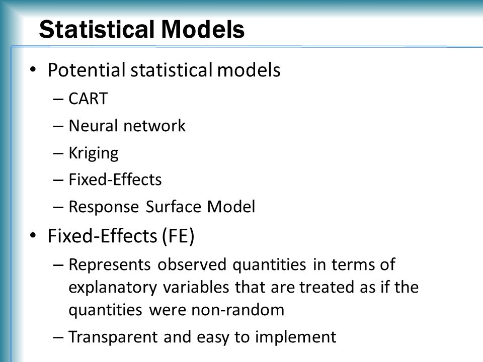 Statistical Models Potential statistical models – CART – Neural network – Kriging – Fixed-Effects – Response Surface Model Fixed-Effects (FE) – Represents observed quantities in terms of explanatory variables that are treated as if the quantities were non-random – Transparent and easy to implement