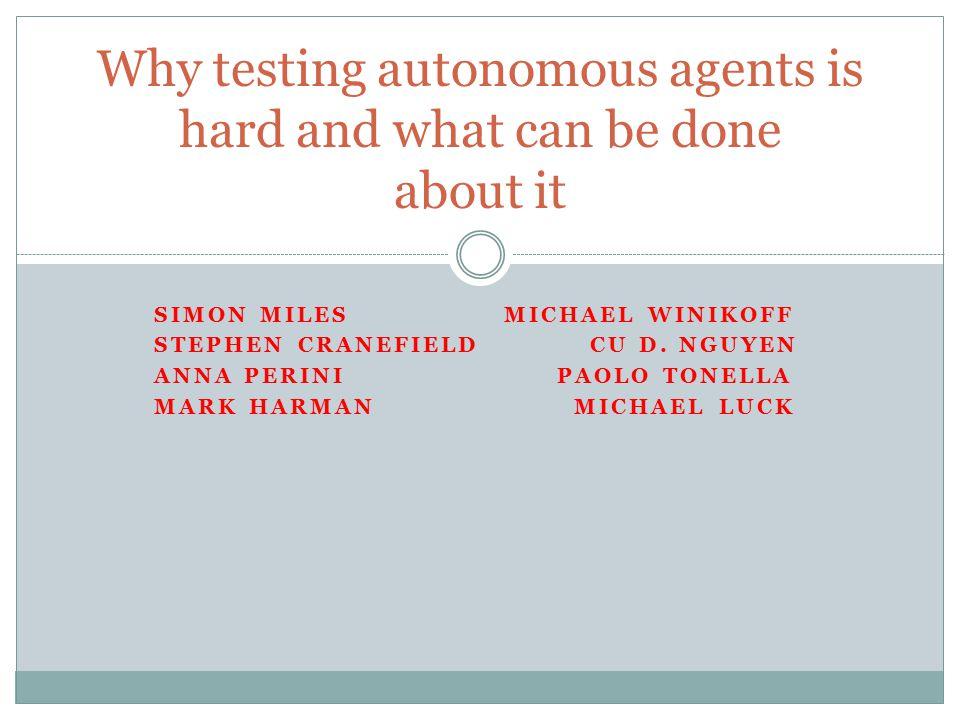 SIMON MILES MICHAEL WINIKOFF STEPHEN CRANEFIELD CU D. NGUYEN ANNA PERINI PAOLO TONELLA MARK HARMAN MICHAEL LUCK Why testing autonomous agents is hard