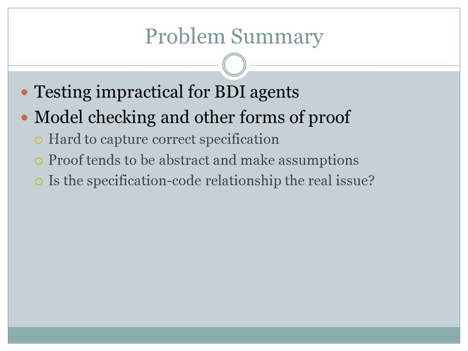 Problem Summary Testing impractical for BDI agents Model checking and other forms of proof  Hard to capture correct specification  Proof tends to be