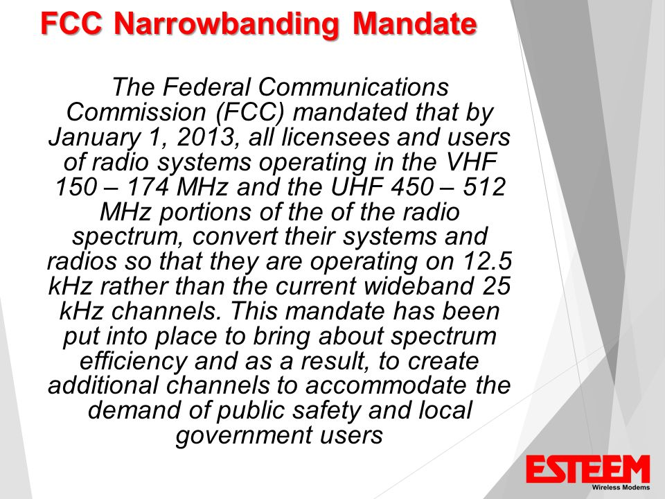 The Federal Communications Commission (FCC) mandated that by January 1, 2013, all licensees and users of radio systems operating in the VHF 150 – 174 MHz and the UHF 450 – 512 MHz portions of the of the radio spectrum, convert their systems and radios so that they are operating on 12.5 kHz rather than the current wideband 25 kHz channels.