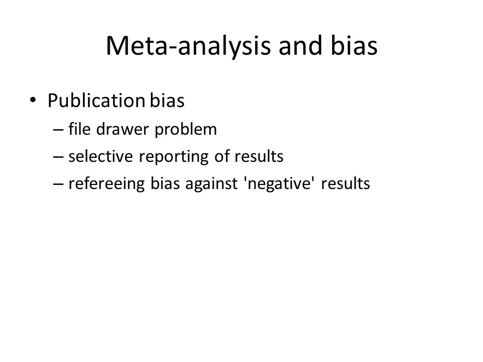 Meta-analysis and bias Publication bias – file drawer problem – selective reporting of results – refereeing bias against negative results
