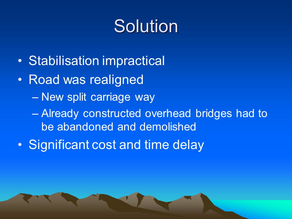 Solution Stabilisation impractical Road was realigned –New split carriage way –Already constructed overhead bridges had to be abandoned and demolished
