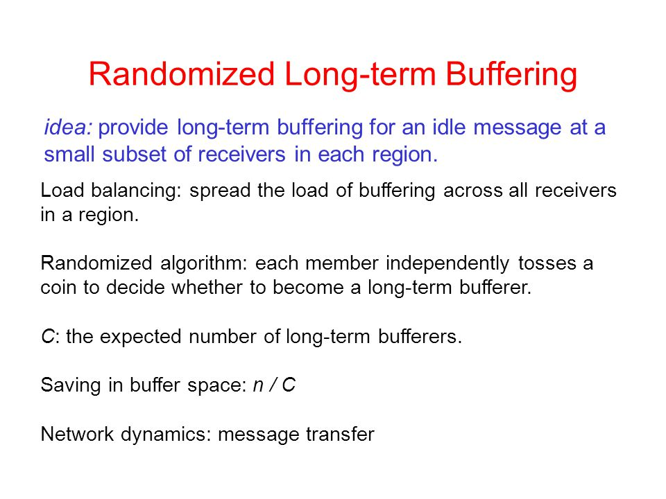 Randomized Long-term Buffering idea: provide long-term buffering for an idle message at a small subset of receivers in each region.