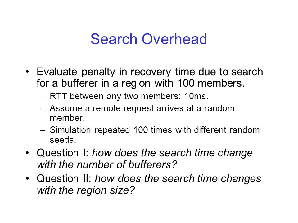 Search Overhead Evaluate penalty in recovery time due to search for a bufferer in a region with 100 members.