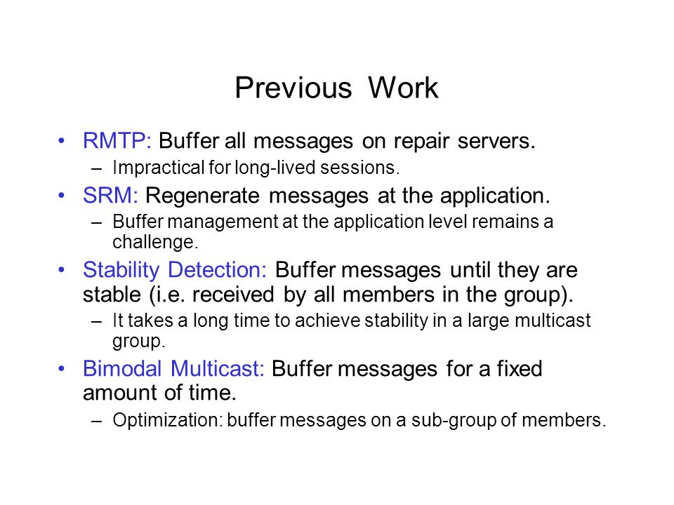 Talk Overview RRMP: Randomized Reliable Multicast Protocol Error recovery algorithm in RRMP: Infocom 2001 Buffering algorithms in RRMP: DSN 2002 –Feedback based short-term buffering –Randomized long-term buffering Simulation results Summary