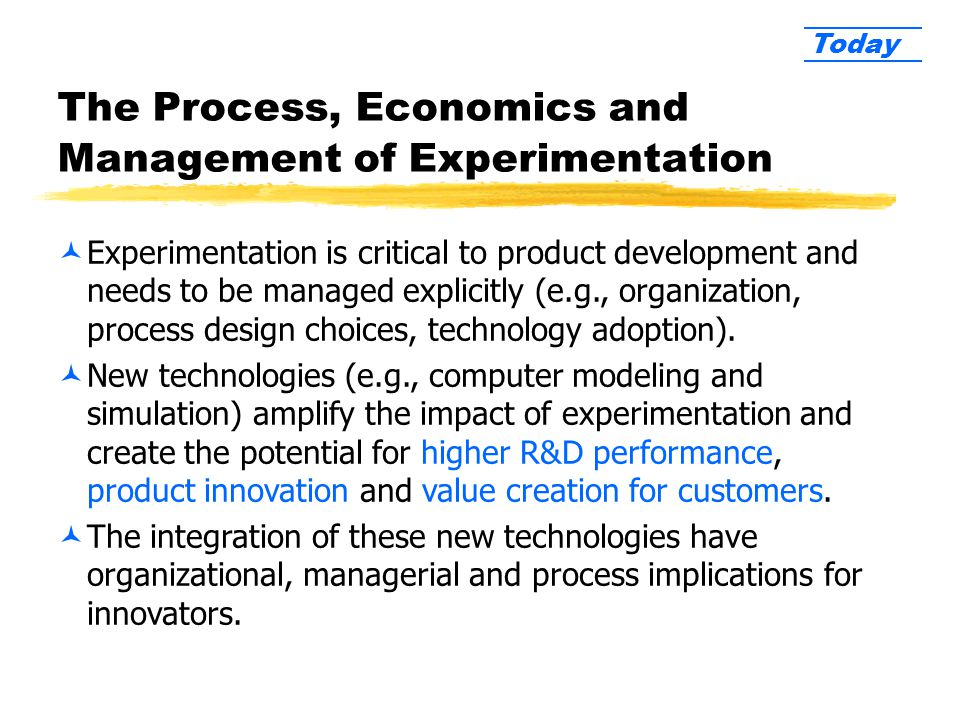 The Process, Economics and Management of Experimentation ©Experimentation is critical to product development and needs to be managed explicitly (e.g., organization, process design choices, technology adoption).