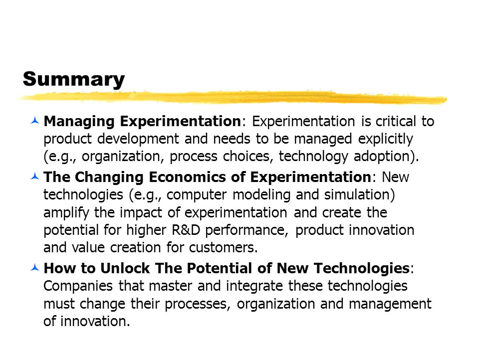 Summary ©Managing Experimentation: Experimentation is critical to product development and needs to be managed explicitly (e.g., organization, process choices, technology adoption).